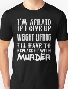 I'm Afraid If I Give Up Weight Lifting I'll Have To Replace It With Murder - Custom Tshirts T-Shirt