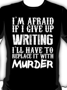 I'm Afraid If I Give Up Writing I'll Have To Replace It With Murder - Custom Tshirts T-Shirt