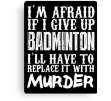 I'm Afraid If I Give Up Badminton I'll Have To Replace It With Murder - TShirts & Hoodies Canvas Print