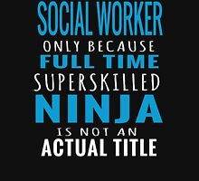 SOCIAL WORKER ONLY BECAUSE FULL TIME NINJA T-Shirt