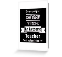 """""""Some People Only Dream of Finding An Awesome Teacher. I Raised One"""" Collection #710109 Greeting Card"""