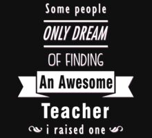 """Some People Only Dream of Finding An Awesome Teacher. I Raised One"" Collection #710109 by mycraft"