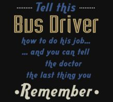 """""""Tell this Bus Driver how to do his job... and you can tell the doctor the last thing you remember"""" Collection #720049 by mycraft"""