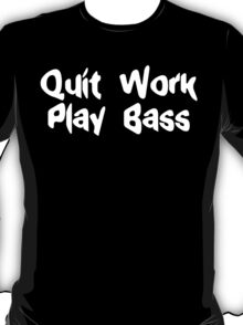 Quit work play bass funny geek nerd T-Shirt