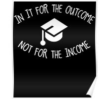 in it for the outcome not for the income Poster
