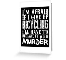 I'm Afraid If I Give Up Bicycling I'll Have To Replace It With Murder - TShirts & Hoodies Greeting Card