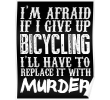 I'm Afraid If I Give Up Bicycling I'll Have To Replace It With Murder - TShirts & Hoodies Poster