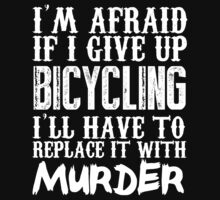 I'm Afraid If I Give Up Bicycling I'll Have To Replace It With Murder - TShirts & Hoodies T-Shirt