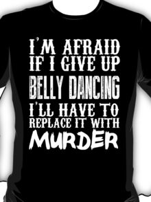 I'm Afraid If I Give Up Belly Dancing I'll Have To Replace It With Murder - TShirts & Hoodies T-Shirt