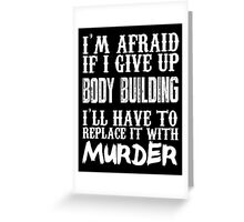 I'm Afraid If I Give Up Body Building I'll Have To Replace It With Murder - TShirts & Hoodies Greeting Card