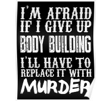 I'm Afraid If I Give Up Body Building I'll Have To Replace It With Murder - TShirts & Hoodies Poster