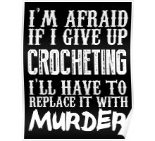 I'm Afraid If I Give Up Crocheting I'll Have To Replace It With Murder - TShirts & Hoodies Poster