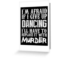 I'm Afraid If I Give Up Dancing I'll Have To Replace It With Murder - TShirts & Hoodies Greeting Card