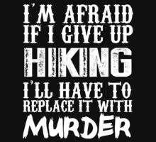 I'm Afraid If I Give Up Hiking I'll Have To Replace It With Murder - TShirts & Hoodies by funnyshirts2015