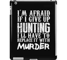 I'm Afraid If I Give Up Hunting I'll Have To Replace It With Murder - TShirts & Hoodies iPad Case/Skin