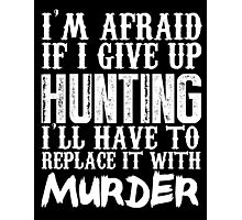 I'm Afraid If I Give Up Hunting I'll Have To Replace It With Murder - TShirts & Hoodies Photographic Print