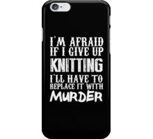I'm Afraid If I Give Up Knitting I'll Have To Replace It With Murder - TShirts & Hoodies iPhone Case/Skin