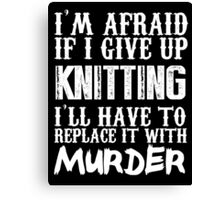 I'm Afraid If I Give Up Knitting I'll Have To Replace It With Murder - TShirts & Hoodies Canvas Print