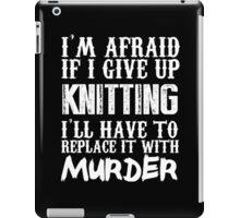 I'm Afraid If I Give Up Knitting I'll Have To Replace It With Murder - TShirts & Hoodies iPad Case/Skin