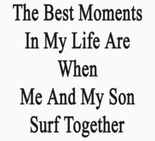 The Best Moments In My Life Are When Me And My Son Surf Together  by supernova23