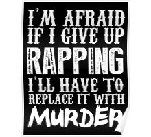 I'm Afraid If I Give Up Rapping I'll Have To Replace It With Murder - TShirts & Hoodies Poster
