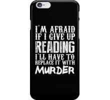 I'm Afraid If I Give Up Reading I'll Have To Replace It With Murder - TShirts & Hoodies iPhone Case/Skin