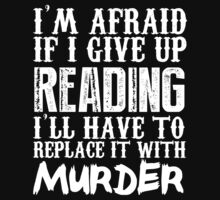 I'm Afraid If I Give Up Reading I'll Have To Replace It With Murder - TShirts & Hoodies by funnyshirts2015