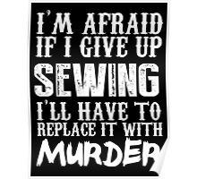 I'm Afraid If I Give Up Sewing I'll Have To Replace It With Murder - TShirts & Hoodies Poster