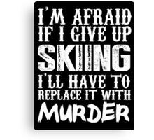 I'm Afraid If I Give Up Skiing I'll Have To Replace It With Murder - TShirts & Hoodies Canvas Print