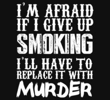 I'm Afraid If I Give Up Smoking I'll Have To Replace It With Murder - TShirts & Hoodies by funnyshirts2015