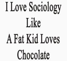 I Love Sociology Like A Fat Kid Loves Chocolate  by supernova23