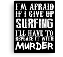 I'm Afraid If I Give Up Surfing I'll Have To Replace It With Murder - TShirts & Hoodies Canvas Print
