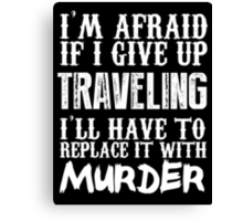 I'm Afraid If I Give Up Traveling I'll Have To Replace It With Murder - TShirts & Hoodies Canvas Print