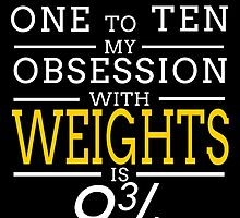 ON A SCALE OF ONE TO TEN MY OBSESSION WITH WEIGHTS IS 9 3/4 by teeshoppy