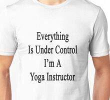 Everything Is Under Control I'm A Yoga Instructor  Unisex T-Shirt