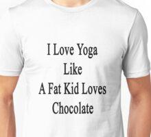 I Love Yoga Like A Fat Kid Loves Chocolate  Unisex T-Shirt