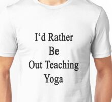 I'd Rather Be Out Teaching Yoga  Unisex T-Shirt