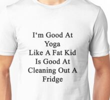 I'm Good At Yoga Like A Fat Kid Is Good At Cleaning Out A Fridge  Unisex T-Shirt