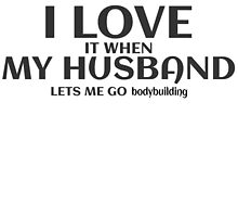I LOVE IT WHEN MY HUSBAND LETS ME GO BODYBUILDING by teeshoppy