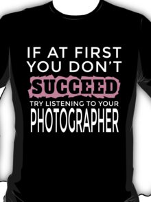 IF AT FIRST YOOU DON'T SUCCEED TRY LISTENING TO YOUR PHOTOGRAPHER T-Shirt