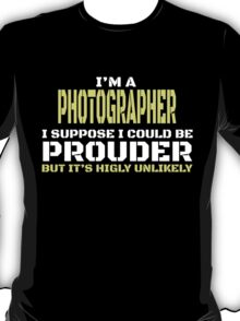 I'M A PHOTOGRAPHER I SUPPOSE I COULD BE PROUDER BUT IT'S HIGLY UNLIKELY T-Shirt