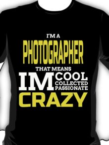 I'M A PHOTOGRAPHER THAT MEANS IM COOL COLLECTED PASSIONATE CRAZY T-Shirt
