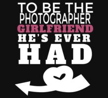TO BE THE PHOTOGRAPHER GIRLFRIEND HE'S  EVER HAD T-Shirt