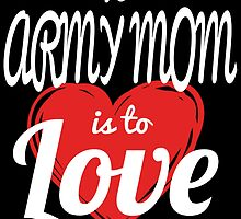 TO ARMY MOM IS TO LOVE by birthdaytees