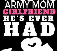 TO BE THE ARMY MOM GIRLFRIEND HE'S EVER HAD by birthdaytees