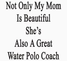 Not Only My Mom Is Beautiful She's Also A Great Water Polo Coach  by supernova23