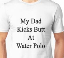 My Dad Kicks Butt At Water Polo  Unisex T-Shirt