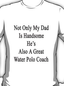 Not Only My Dad Is Handsome He's Also A Great Water Polo Coach  T-Shirt