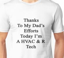 Thanks To My Dad's Efforts Today I'm A HVAC & R Tech  Unisex T-Shirt