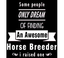 """Some People Only Dream of Finding An Awesome Horse Breeder. I Raised One"" Collection #710132 Photographic Print"